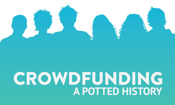 A potted history of Crowdfunding through the ages up to the modern day